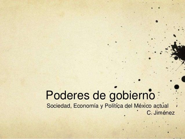 Poderes de gobierno Sociedad, Economía y Política del México actual C. Jiménez