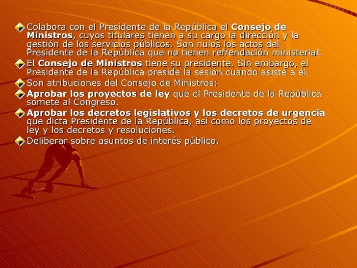 <ul><li>Colabora con el Presidente de la República el  Consejo de Ministros , cuyos titulares tienen a su cargo la direcci...