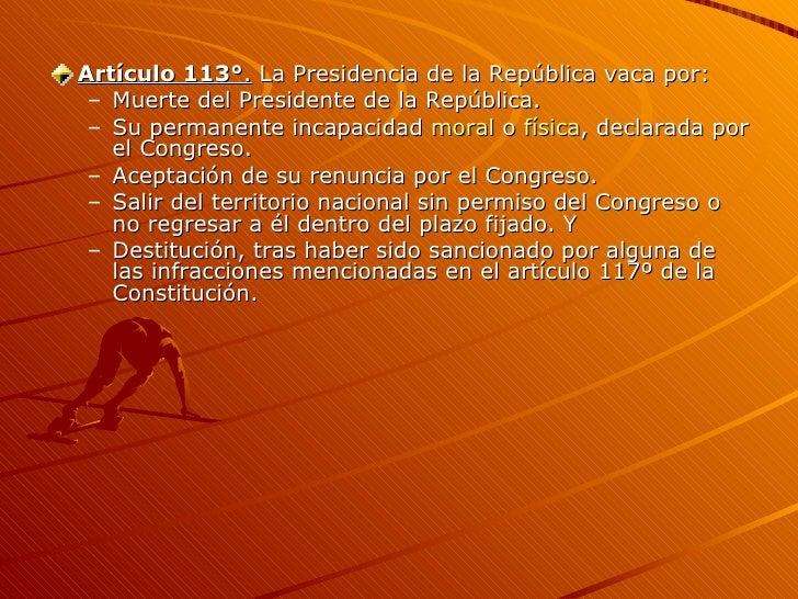<ul><li>Artículo 113° .  La Presidencia de la República vaca por: </li></ul><ul><ul><li>Muerte del Presidente de la Repúbl...