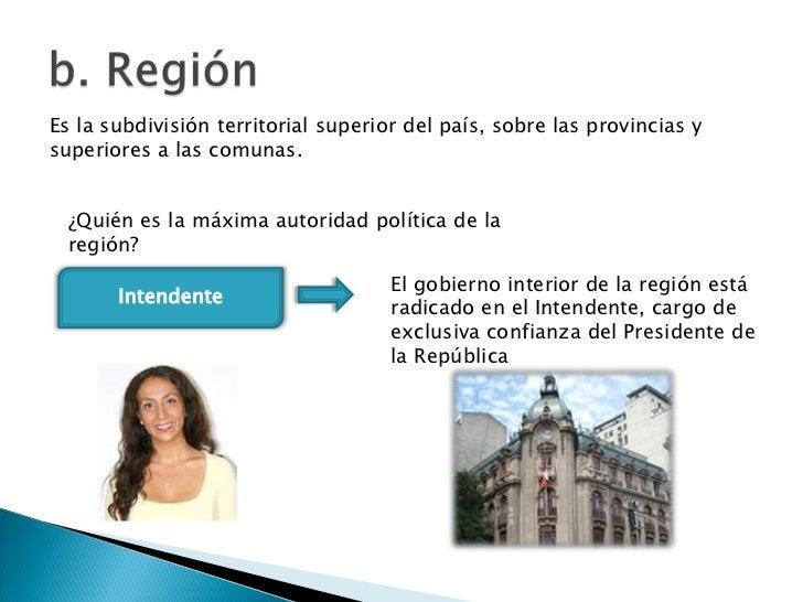 Es la subdivisión territorial superior del país, sobre las provincias ysuperiores a las comunas.  ¿Quién es la máxima auto...