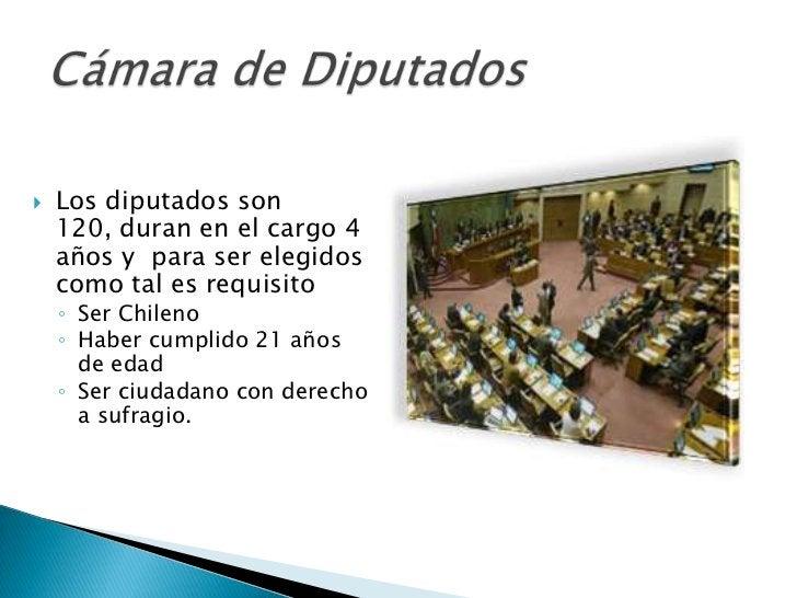    Los diputados son    120, duran en el cargo 4    años y para ser elegidos    como tal es requisito    ◦ Ser Chileno   ...