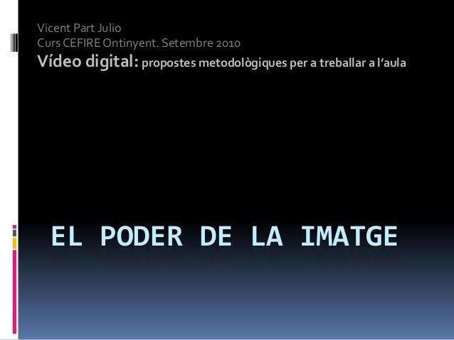 EL PODER DE LA IMATGE Vicent Part Julio Curs CEFIRE Ontinyent. Setembre 2010 Vídeo digital: propostes metodològiques per a...