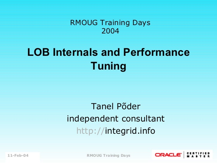 RMOUG Training Days                      2004         LOB Internals and Performance                    Tuning             ...