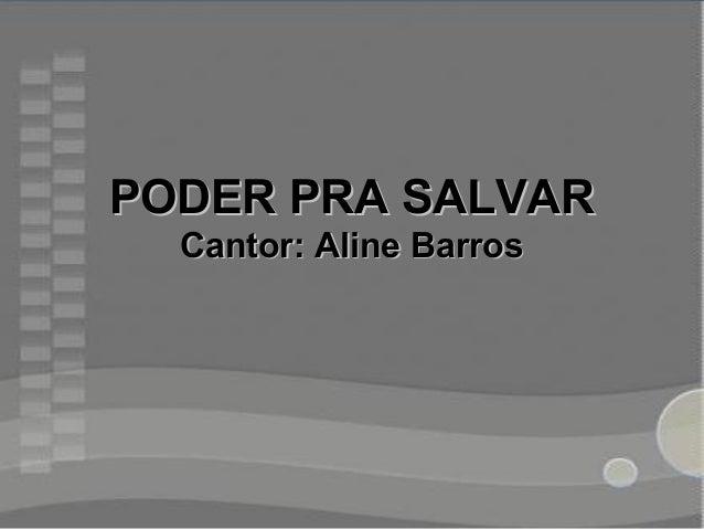 PODER PRA SALVARPODER PRA SALVAR Cantor: Aline BarrosCantor: Aline Barros