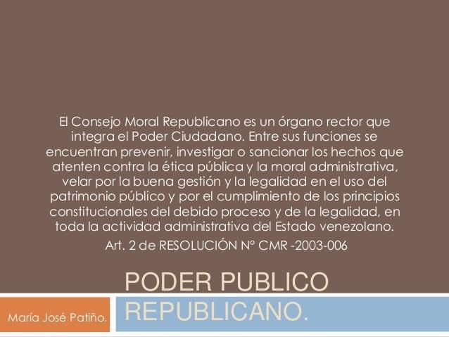 PODER PUBLICO REPUBLICANO. El Consejo Moral Republicano es un órgano rector que integra el Poder Ciudadano. Entre sus func...