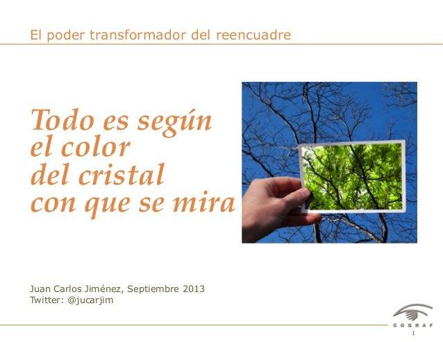 1El poder transformador del reencuadre – Juan Carlos Jiménez – Septiembre 2013 Juan Carlos Jiménez, Septiembre 2013 Twitte...
