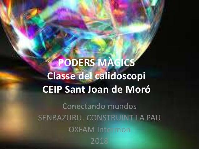 PODERS MÀGICS Classe del calidoscopi CEIP Sant Joan de Moró Conectando mundos SENBAZURU. CONSTRUINT LA PAU OXFAM Intermon ...