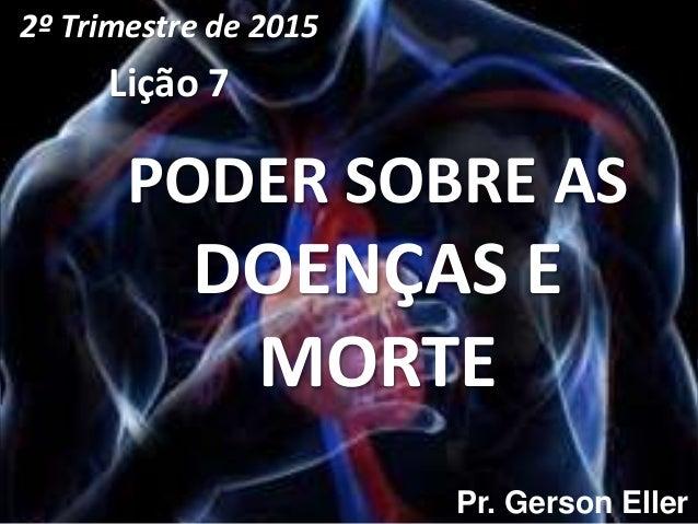 PODER SOBRE AS DOENÇAS E MORTE 2º Trimestre de 2015 Lição 7 Pr. Gerson Eller