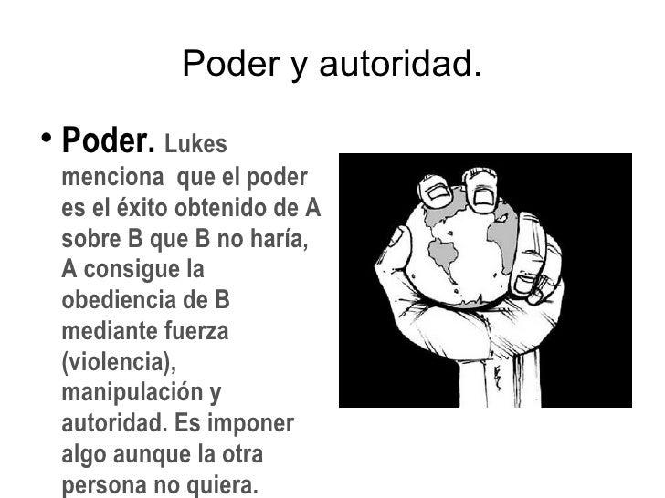 Poder y autoridad. <ul><li>Poder.  Lukes menciona  que el poder es el éxito obtenido de A sobre B que B no haría, A consig...