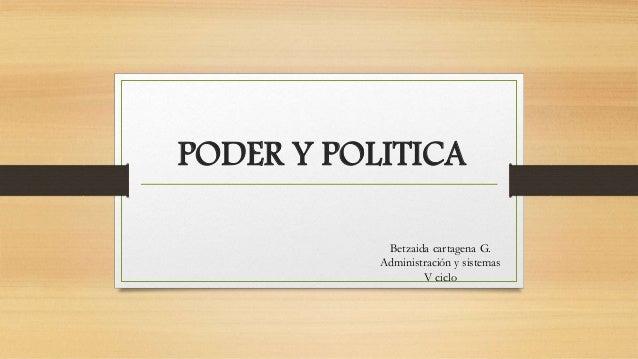 PODER Y POLITICA  Betzaida cartagena G.  Administración y sistemas  V ciclo
