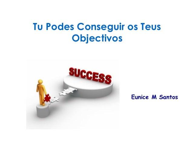 Tu Podes Conseguir os Teus  Objectivos  Eunice M Santos