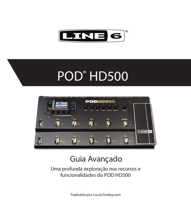 ® POD® HD500 Uma profunda exploração nos recursos e funcionalidades do POD HD500 Traduzido por Lucas Godoy.com Guia Avança...