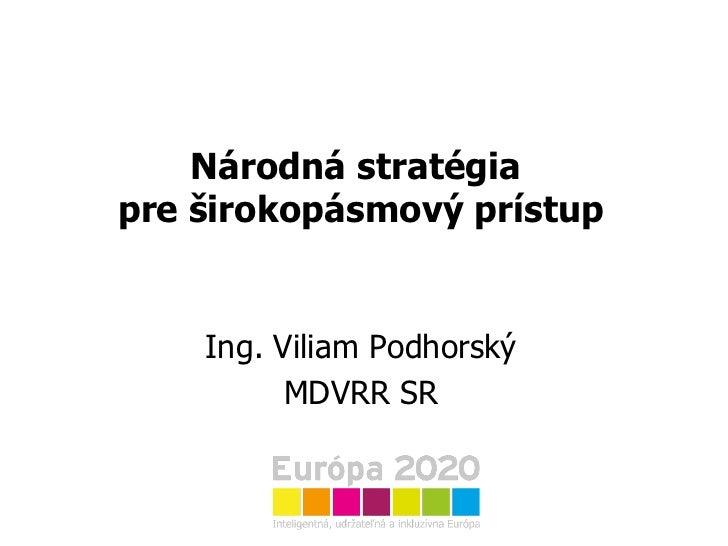 Národná stratégia  pre širokopásmový prístup Ing. Viliam Podhorský MDVRR SR