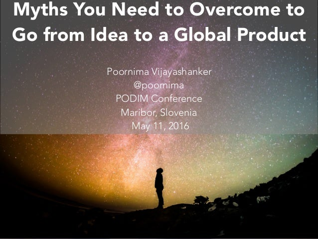 C O N F I D E N T C O M M U N I C AT O R 2 0 1 6 Myths You Need to Overcome to Go from Idea to a Global Product Poornima V...