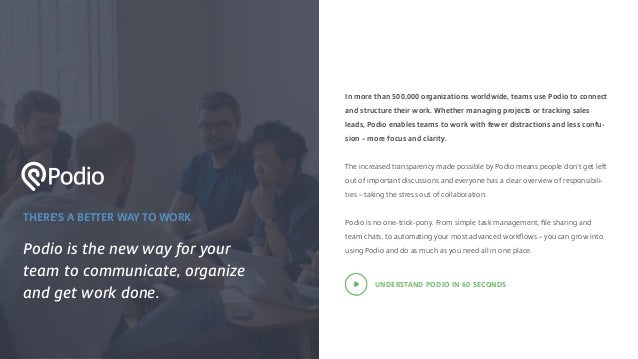 THERE'S A BETTER WAY TO WORK Podio is the new way for your team to communicate, organize and get work done. In more than 5...