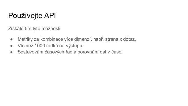 Používejte API Získáte tím tyto možnosti: ● Metriky za kombinace více dimenzí, např. strána x dotaz. ● Víc než 1000 řádků ...