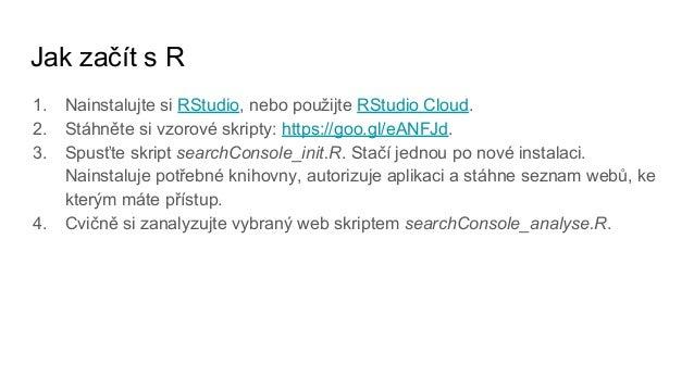 Jak začít s R 1. Nainstalujte si RStudio, nebo použijte RStudio Cloud. 2. Stáhněte si vzorové skripty: https://goo.gl/eANF...