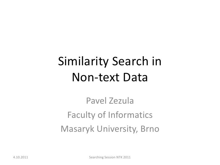 Similarity Search inNon-text Data<br />Pavel Zezula<br />Faculty of Informatics<br />Masaryk University, Brno<br />4.10.20...
