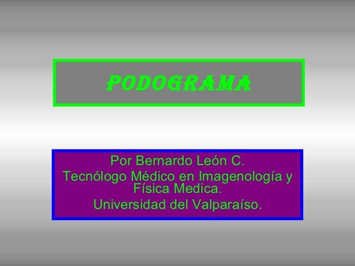 Podograma Por Bernardo León C. Tecnólogo Médico en Imagenología y Física Medica. Universidad del Valparaíso.