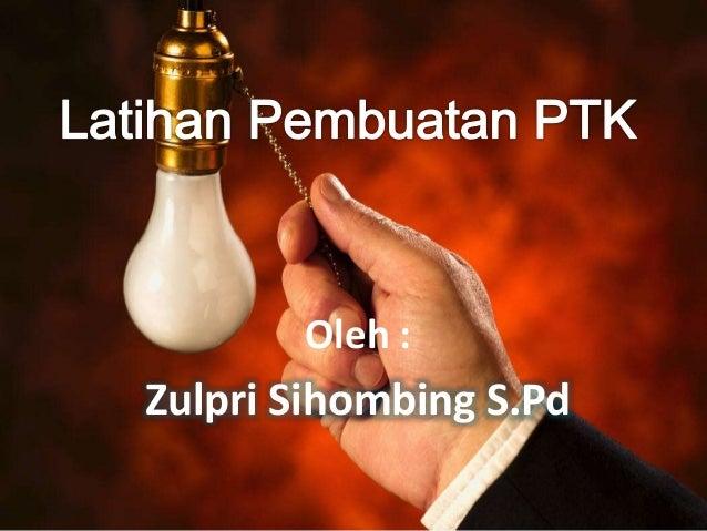 Latihan Pembuatan PTK Oleh : Zulpri Sihombing S.Pd