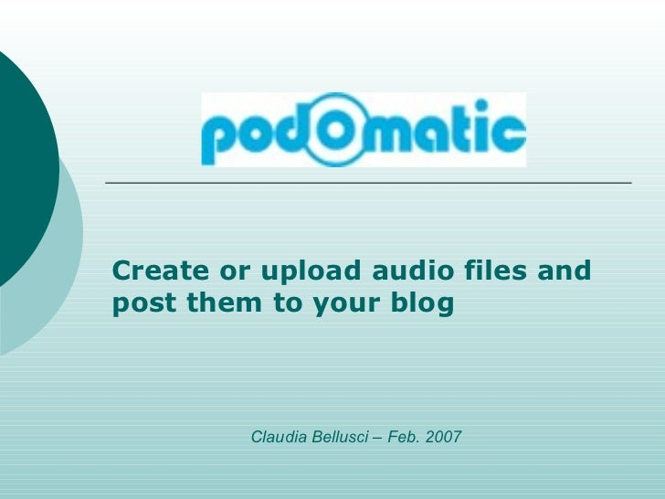 Create or upload audio files and post them to your blog Claudia Bellusci – Feb. 2007