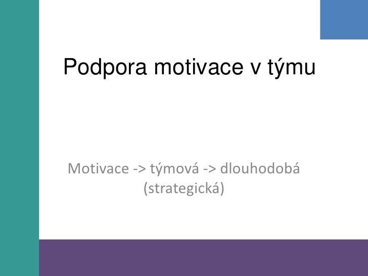 Podpora motivace v týmu<br />Motivace -> týmová -> dlouhodobá (strategická)<br />