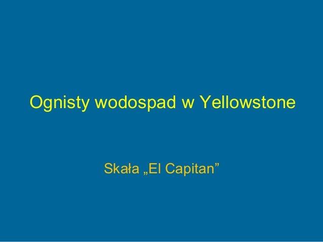 """Ognisty wodospad w Yellowstone        Skała """"El Capitan"""""""