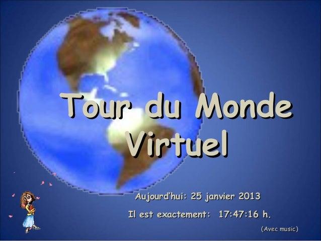 Tour du Monde    Virtuel    Aujourd'hui: 25 janvier 2013   Il est exactement: 17:47:16 h.                                 ...