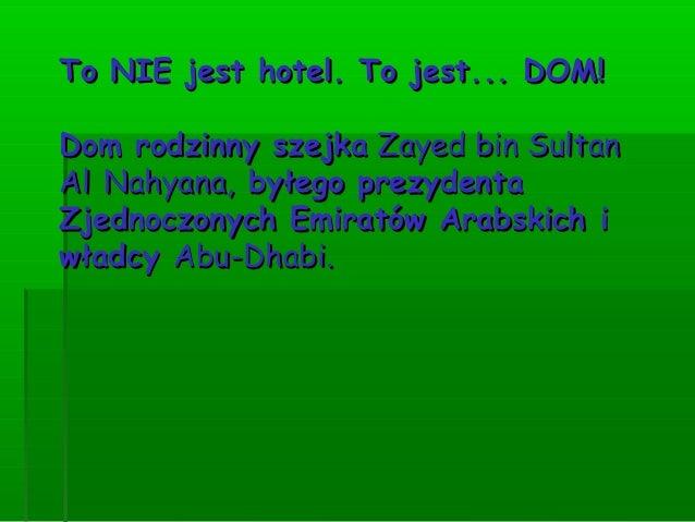 To NIE jest hotel. To jest... DOM!Dom rodzinny szejka Zayed bin SultanAl Nahyana, byłego prezydentaZjednoczonych Emiratów...