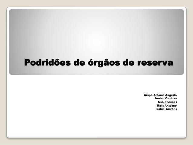 Podridões de órgãos de reserva  Grupo:Antonio Augusto  Jessica Cardoso  Nubia Santos  Thais Anselmo  Rafael Martins