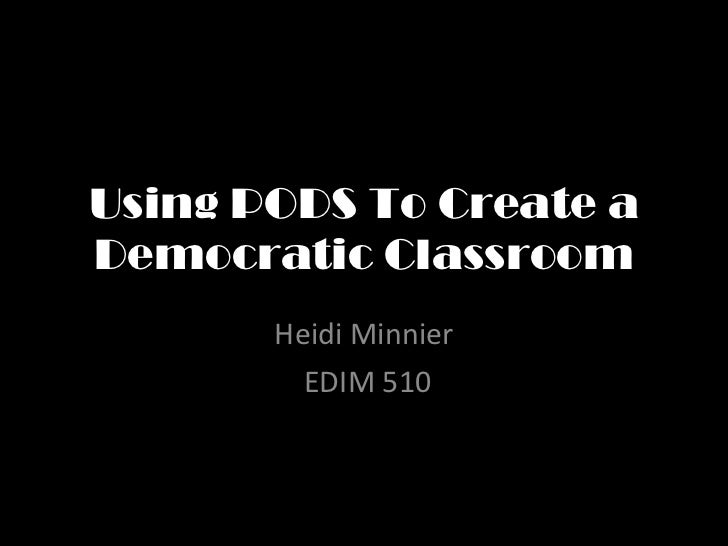Using PODS To Create a Democratic Classroom Heidi Minnier EDIM 510