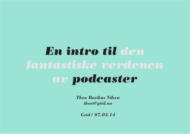 En intro til den fantastiske verdenen av podcaster Thea Basthus Nilsen thea@grid.no Grid / 07.03.14