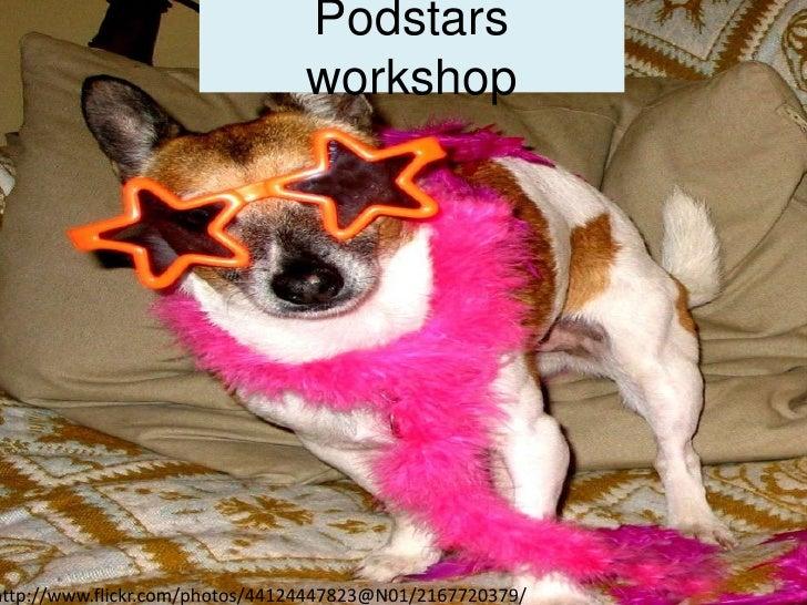 Podstars workshop<br />http://www.flickr.com/photos/44124447823@N01/2167720379/<br />