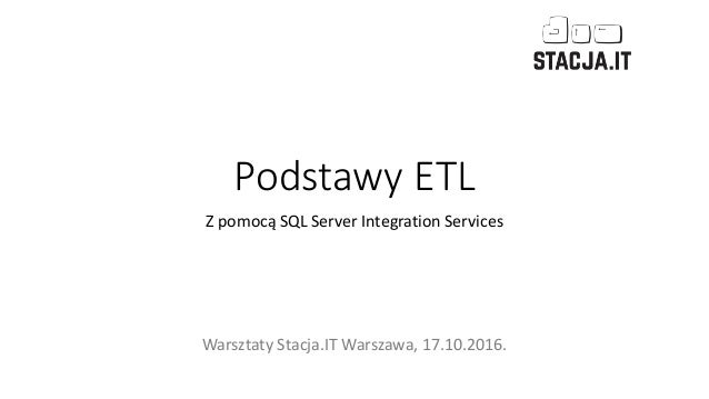 Podstawy ETL Z pomocą SQL Server Integration Services Warsztaty Stacja.IT Warszawa, 17.10.2016.