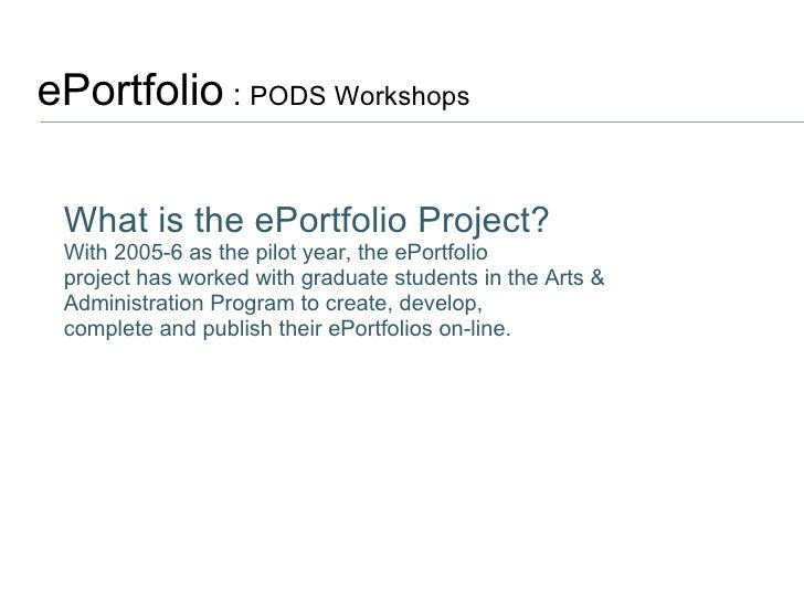 ePortfolio  :  PODS Workshops  What is the ePortfolio Project? With 2005-6 as the pilot year, the ePortfolio project has w...