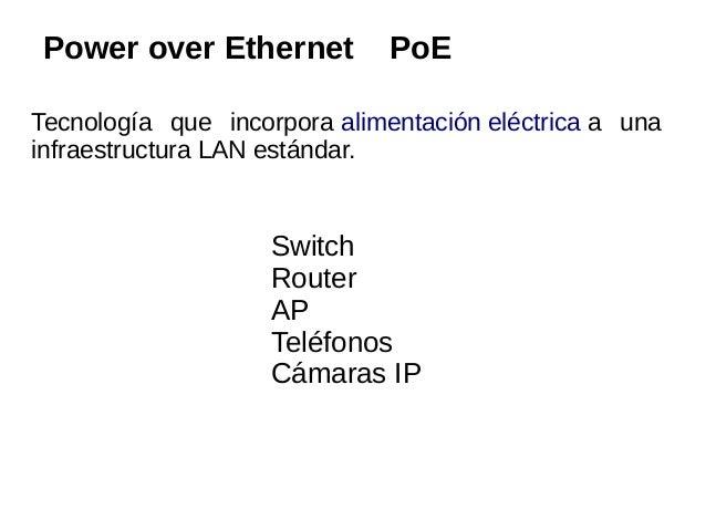 Power over Ethernet           PoETecnología que incorpora alimentación eléctrica a unainfraestructura LAN estándar.       ...