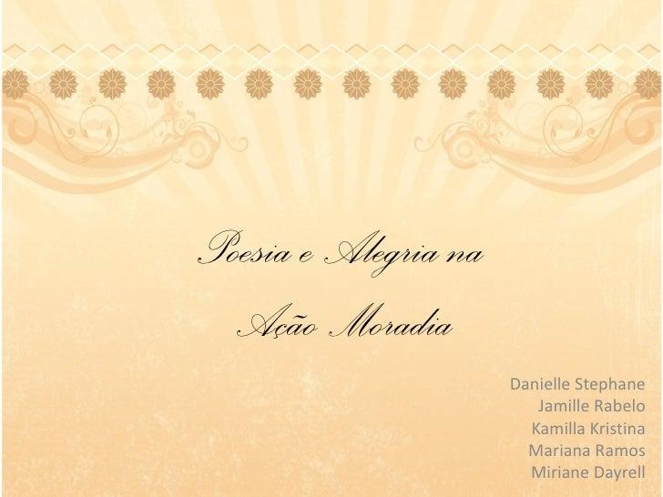 Poesia e Alegria na  Ação Moradia                      Danielle Stephane                         Jamille Rabelo           ...