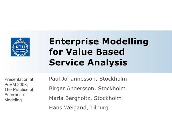 Enterprise Modelling for Value Based Service Analysis Paul Johannesson, Stockholm Birger Andersson, Stockholm Maria Bergho...
