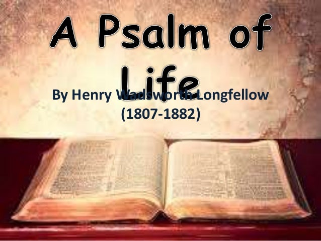 a psalm of life short What does the speaker say you should do in lines 21-23 of a psalm of life a always live your life with the future in mind b wonder about what tomorrow will bring you c try to remember the lessons of the past d act in the present instead of the past or future 6 reread the sixth stanza what two things.