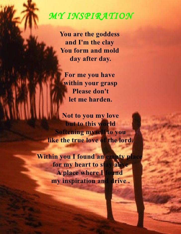 MY INSPIRATION        You are the goddess         and I'm the clay        You form and mold           day after day.      ...