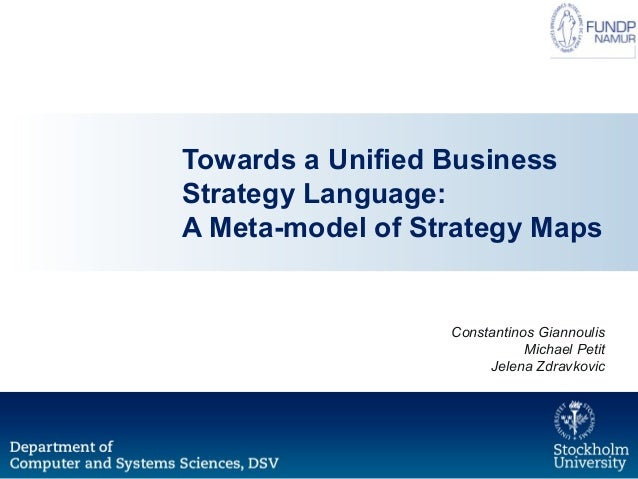 Towards a Unified Business Strategy Language: A Meta-model of Strategy Maps Constantinos Giannoulis Michael Petit Jelena Z...