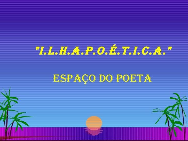 """I.L.H.A.P.O.É.T.I.C.A."" ESPAÇO DO POETA"