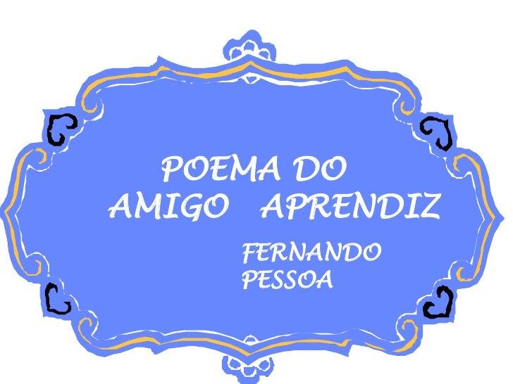 POEMA DO  AMIGO APRENDIZ FERNANDO PESSOA