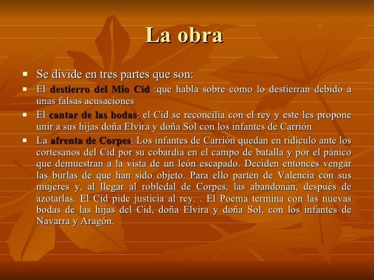 La obra  <ul><li>Se divide en tres partes que son: </li></ul><ul><li>El  destierro del Mío Cid  :que habla sobre como lo d...