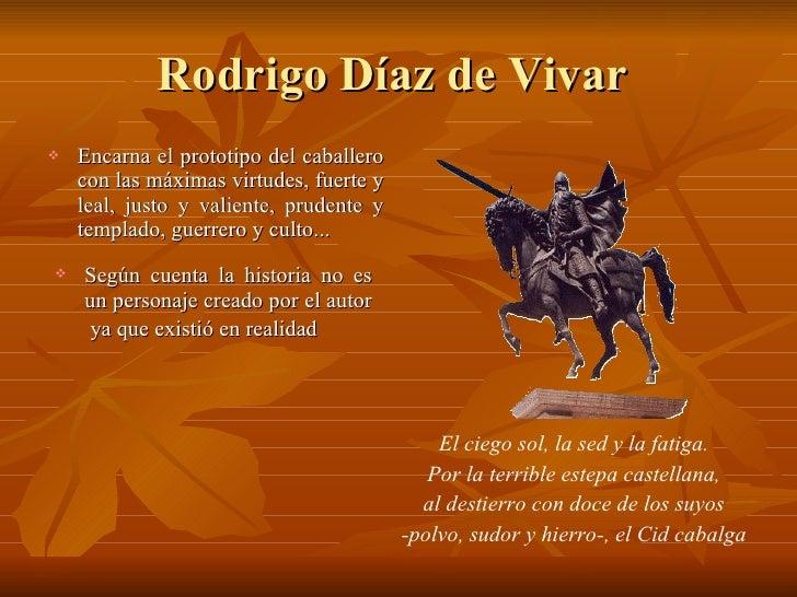 Rodrigo Díaz de Vivar  <ul><li>Encarna el prototipo del caballero con las máximas virtudes, fuerte y leal, justo y valient...