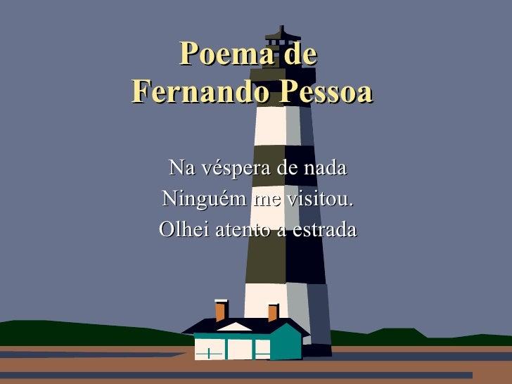 Poema de  Fernando Pessoa Na véspera de nada Ninguém me visitou. Olhei atento a estrada