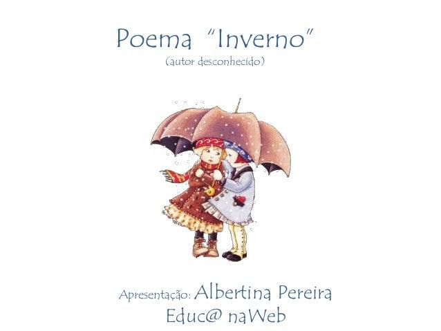 """Poema """"Inverno""""        (autor desconhecido)           Albertina PereiraApresentação:        Educ@ naWeb"""