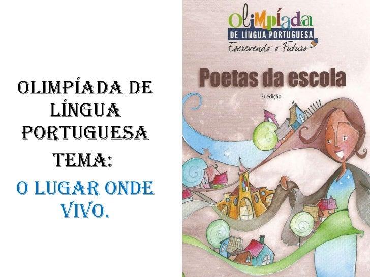 <ul><li>OLIMPÍADA DE LíNGUA PORTUGUESA </li></ul><ul><li>Tema:  </li></ul><ul><li>O lugar onde vivo. </li></ul>