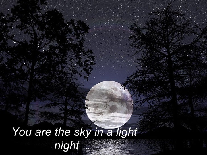You are the sky in a light night  …