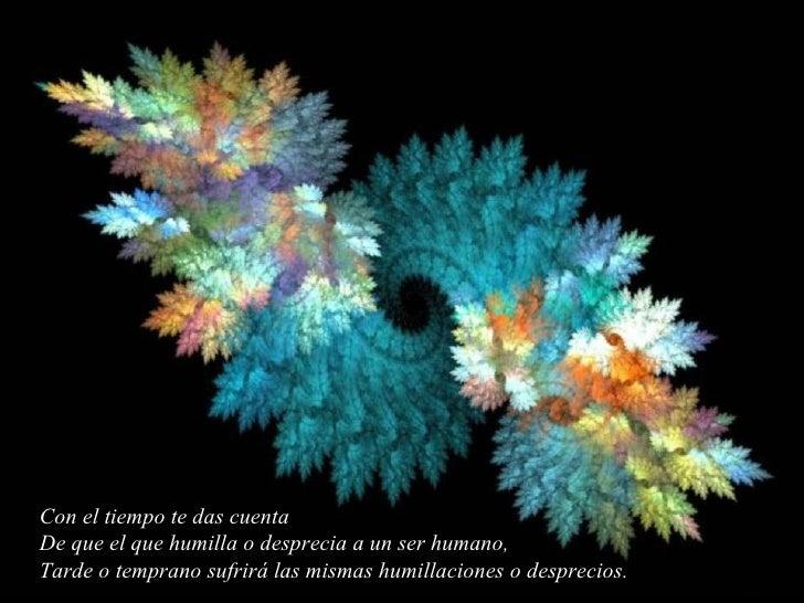 Con el tiempo te das cuenta De que el que humilla o desprecia a un ser humano, Tarde o temprano sufrirá las mismas humilla...